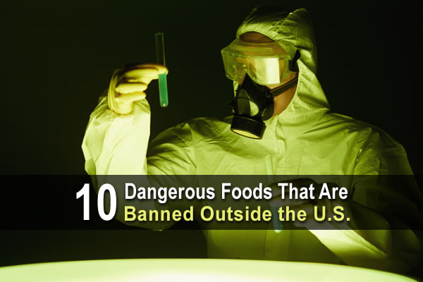10 Dangerous Foods That Are Banned Outside The U.S.