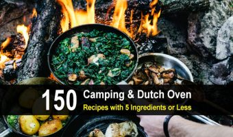 150 Camping & Dutch Oven Recipes With 5 Ingredients Or Less