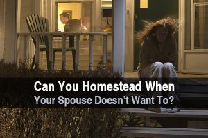 Can You Homestead When Your Spouse Doesn't Want To?