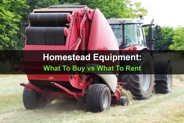 Homestead Equipment: What To Buy vs What To Rent