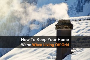 How To Keep Your Home Warm When Living Off Grid