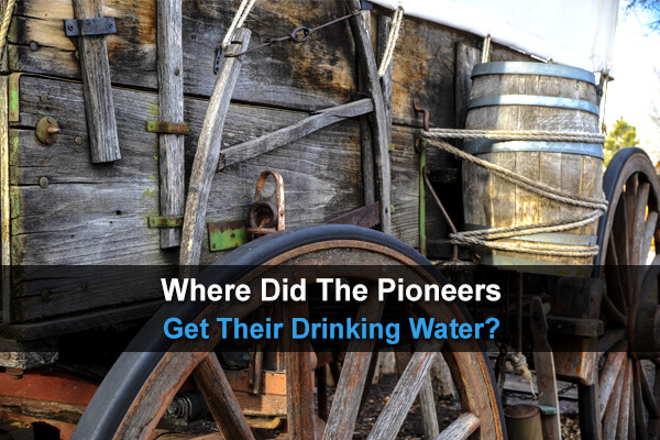 Where Did The Pioneers Get Their Drinking Water?
